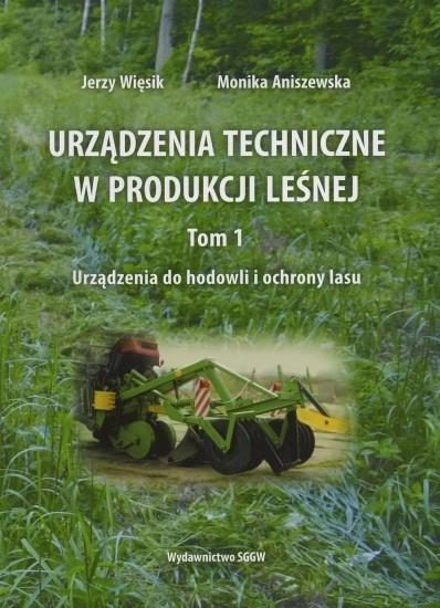 Urządzenia techniczne w produkcji leśnej - Tom I - Urządzenia do hodowli i ochrony lasu