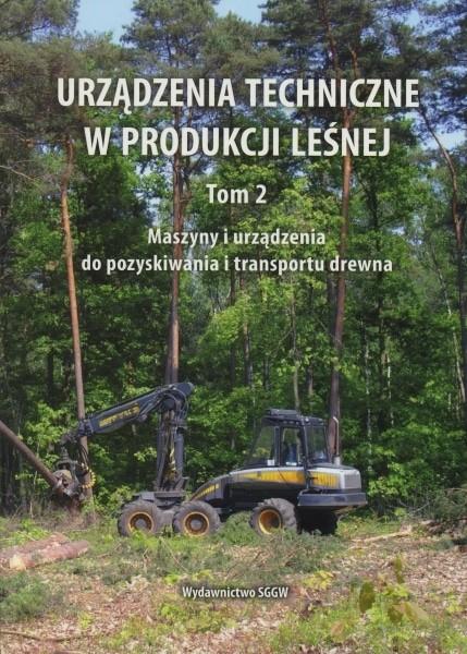 Urządzenia techniczne w produkcji leśnej - Tom II - Maszyny i urządzenia do pozyskiwania i transportu drewna