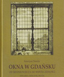 Okna w Gdańsku od średniowiecza do współczesności. Stolarka, oszklenie, okucia.